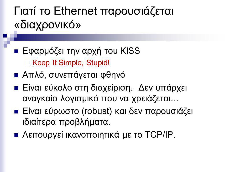 Γιατί το Ethernet παρουσιάζεται «διαχρονικό» Εφαρμόζει την αρχή του KISS  Keep It Simple, Stupid! Απλό, συνεπάγεται φθηνό Είναι εύκολο στη διαχείριση