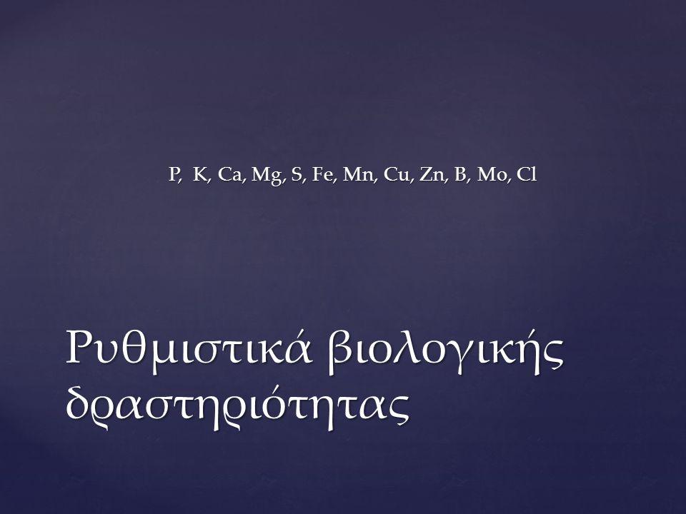 P, K, Ca, Mg, S, Fe, Mn, Cu, Zn, B, Mo, Cl Ρυθμιστικά βιολογικής δραστηριότητας