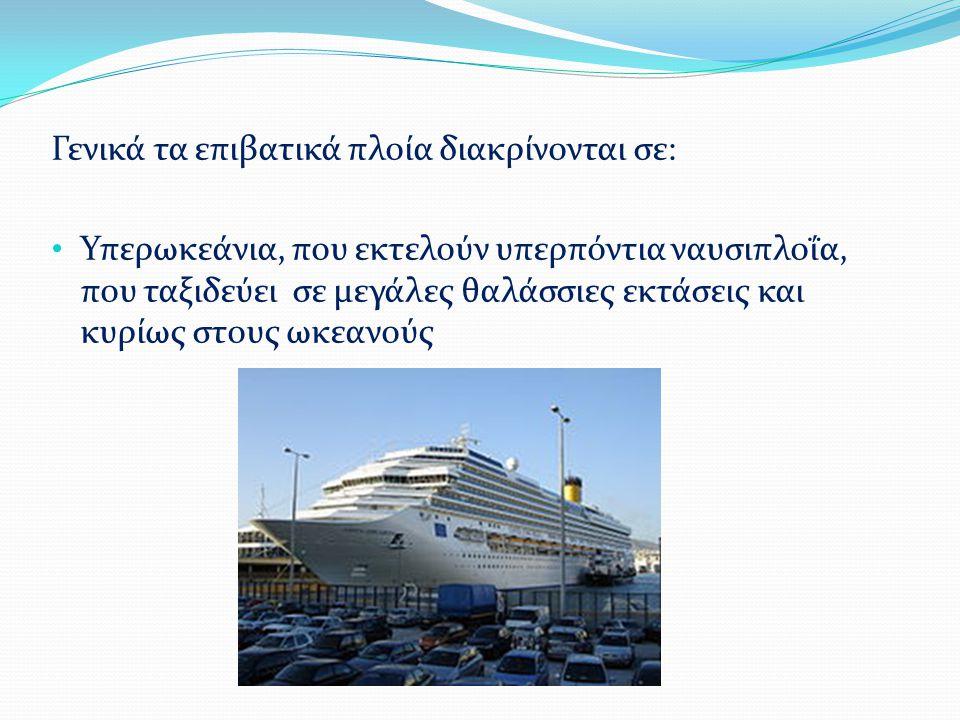 Γενικά τα επιβατικά πλοία διακρίνονται σε: Υπερωκεάνια, που εκτελούν υπερπόντια ναυσιπλοΐα, που ταξιδεύει σε μεγάλες θαλάσσιες εκτάσεις και κυρίως στους ωκεανούς