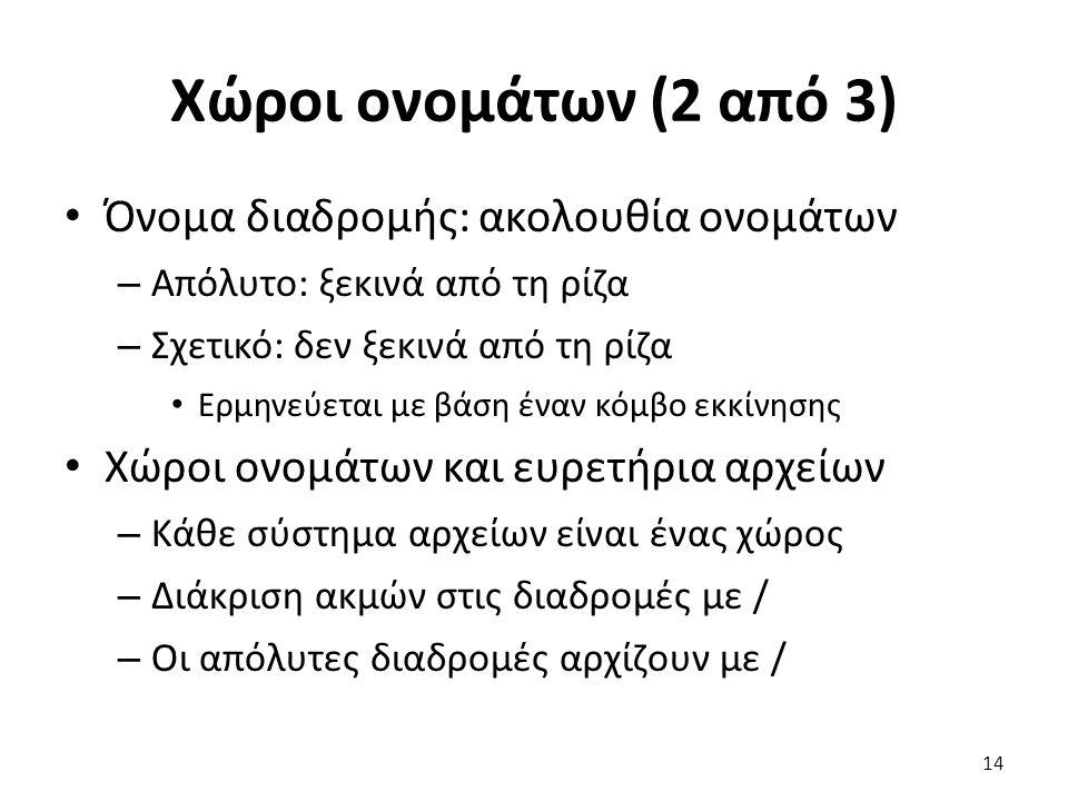 Χώροι ονομάτων (2 από 3) Όνομα διαδρομής: ακολουθία ονομάτων – Απόλυτο: ξεκινά από τη ρίζα – Σχετικό: δεν ξεκινά από τη ρίζα Ερμηνεύεται με βάση έναν κόμβο εκκίνησης Χώροι ονομάτων και ευρετήρια αρχείων – Κάθε σύστημα αρχείων είναι ένας χώρος – Διάκριση ακμών στις διαδρομές με / – Οι απόλυτες διαδρομές αρχίζουν με / 14