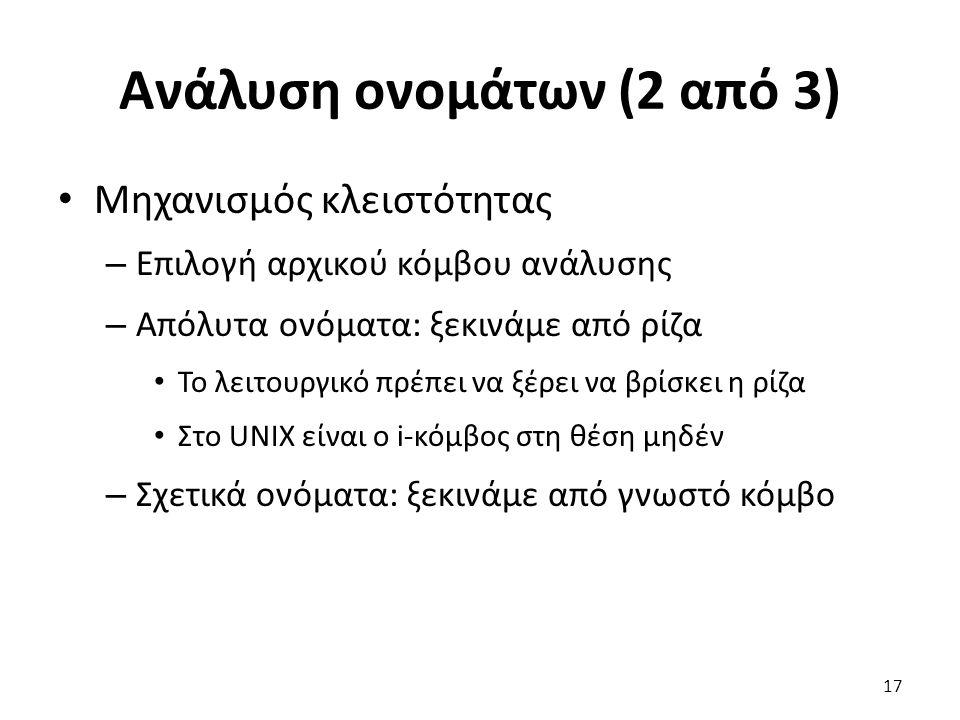 Ανάλυση ονομάτων (2 από 3) Μηχανισμός κλειστότητας – Επιλογή αρχικού κόμβου ανάλυσης – Απόλυτα ονόματα: ξεκινάμε από ρίζα Το λειτουργικό πρέπει να ξέρει να βρίσκει η ρίζα Στο UNIX είναι ο i-κόμβος στη θέση μηδέν – Σχετικά ονόματα: ξεκινάμε από γνωστό κόμβο 17