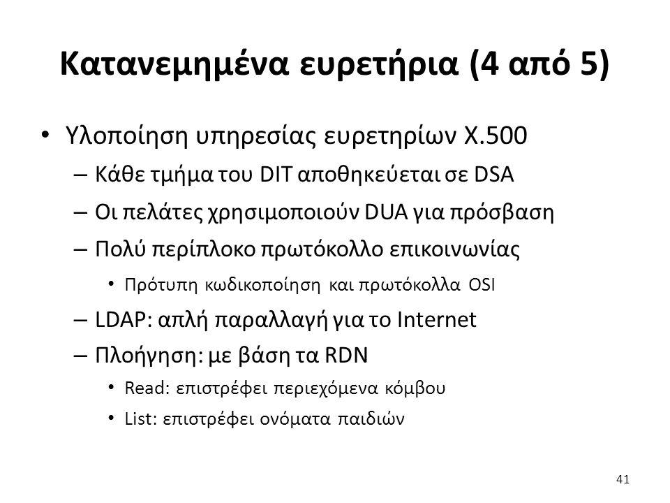 Κατανεμημένα ευρετήρια (4 από 5) Υλοποίηση υπηρεσίας ευρετηρίων X.500 – Κάθε τμήμα του DIT αποθηκεύεται σε DSA – Οι πελάτες χρησιμοποιούν DUA για πρόσβαση – Πολύ περίπλοκο πρωτόκολλο επικοινωνίας Πρότυπη κωδικοποίηση και πρωτόκολλα OSI – LDAP: απλή παραλλαγή για το Internet – Πλοήγηση: με βάση τα RDN Read: επιστρέφει περιεχόμενα κόμβου List: επιστρέφει ονόματα παιδιών 41