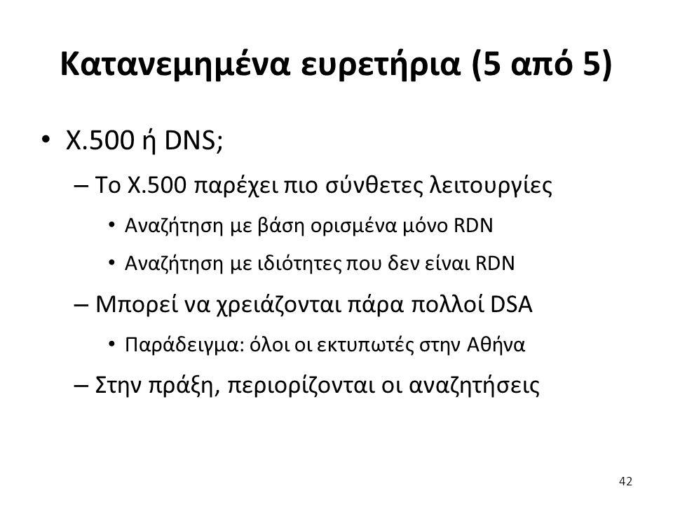 Κατανεμημένα ευρετήρια (5 από 5) Χ.500 ή DNS; – Tο X.500 παρέχει πιο σύνθετες λειτουργίες Αναζήτηση με βάση ορισμένα μόνο RDN Αναζήτηση με ιδιότητες που δεν είναι RDN – Μπορεί να χρειάζονται πάρα πολλοί DSA Παράδειγμα: όλοι οι εκτυπωτές στην Αθήνα – Στην πράξη, περιορίζονται οι αναζητήσεις 42
