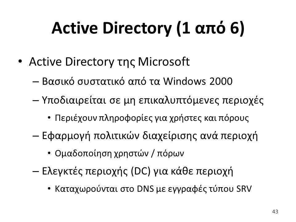 Active Directory (1 από 6) Active Directory της Microsoft – Βασικό συστατικό από τα Windows 2000 – Υποδιαιρείται σε μη επικαλυπτόμενες περιοχές Περιέχουν πληροφορίες για χρήστες και πόρους – Εφαρμογή πολιτικών διαχείρισης ανά περιοχή Ομαδοποίηση χρηστών / πόρων – Ελεγκτές περιοχής (DC) για κάθε περιοχή Καταχωρούνται στο DNS με εγγραφές τύπου SRV 43