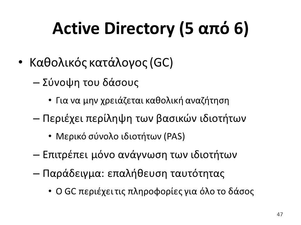 Active Directory (5 από 6) Καθολικός κατάλογος (GC) – Σύνοψη του δάσους Για να μην χρειάζεται καθολική αναζήτηση – Περιέχει περίληψη των βασικών ιδιοτήτων Μερικό σύνολο ιδιοτήτων (PAS) – Επιτρέπει μόνο ανάγνωση των ιδιοτήτων – Παράδειγμα: επαλήθευση ταυτότητας Ο GC περιέχει τις πληροφορίες για όλο το δάσος 47