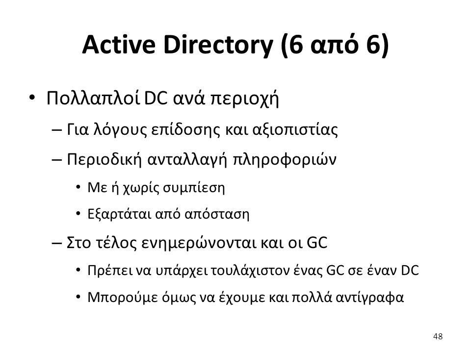 Active Directory (6 από 6) Πολλαπλοί DC ανά περιοχή – Για λόγους επίδοσης και αξιοπιστίας – Περιοδική ανταλλαγή πληροφοριών Με ή χωρίς συμπίεση Εξαρτάται από απόσταση – Στο τέλος ενημερώνονται και οι GC Πρέπει να υπάρχει τουλάχιστον ένας GC σε έναν DC Μπορούμε όμως να έχουμε και πολλά αντίγραφα 48