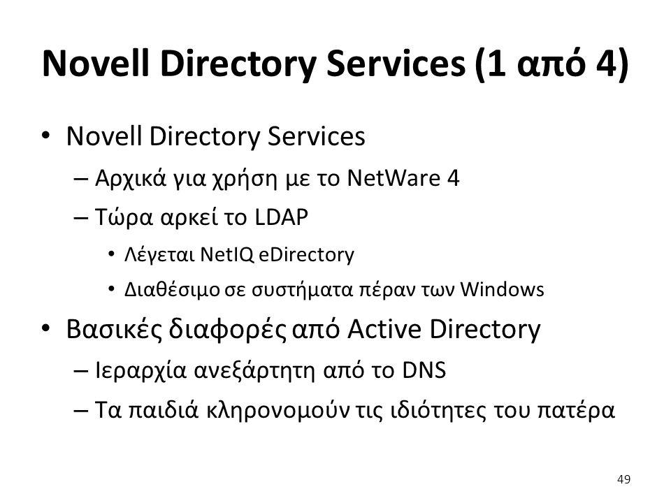 Novell Directory Services (1 από 4) Novell Directory Services – Αρχικά για χρήση με το NetWare 4 – Τώρα αρκεί το LDAP Λέγεται NetIQ eDirectory Διαθέσιμο σε συστήματα πέραν των Windows Βασικές διαφορές από Active Directory – Ιεραρχία ανεξάρτητη από το DNS – Τα παιδιά κληρονομούν τις ιδιότητες του πατέρα 49
