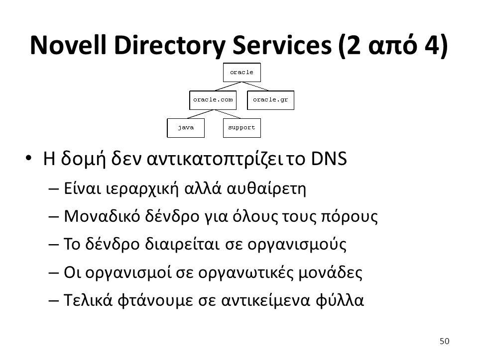Novell Directory Services (2 από 4) Η δομή δεν αντικατοπτρίζει το DNS – Είναι ιεραρχική αλλά αυθαίρετη – Μοναδικό δένδρο για όλους τους πόρους – Το δένδρο διαιρείται σε οργανισμούς – Οι οργανισμοί σε οργανωτικές μονάδες – Τελικά φτάνουμε σε αντικείμενα φύλλα 50
