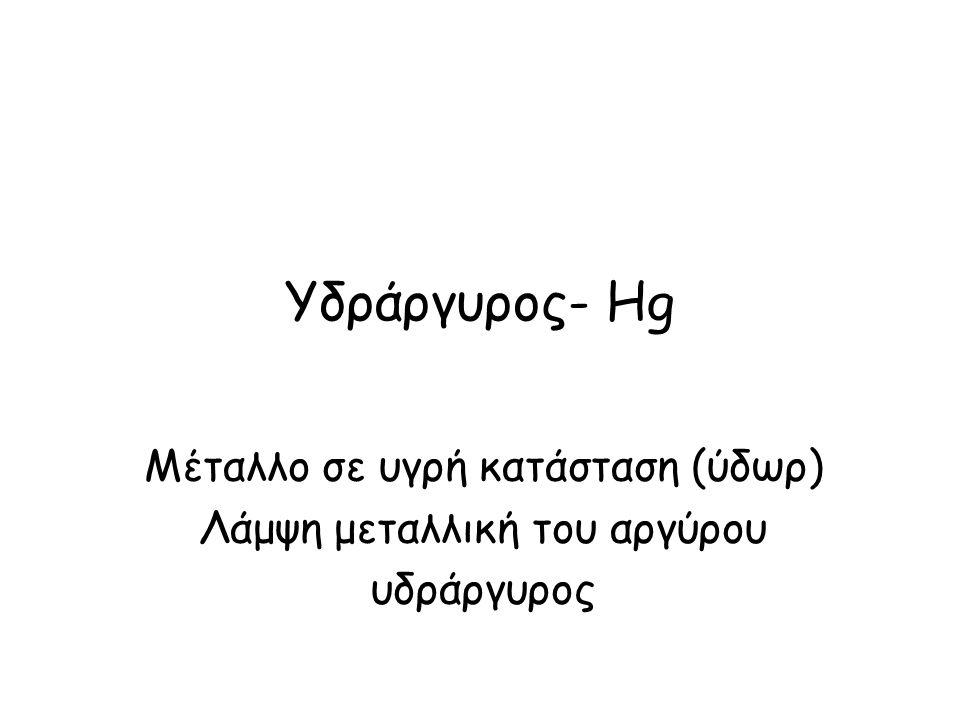 Υδράργυρος- Hg Μέταλλο σε υγρή κατάσταση (ύδωρ) Λάμψη μεταλλική του αργύρου υδράργυρος