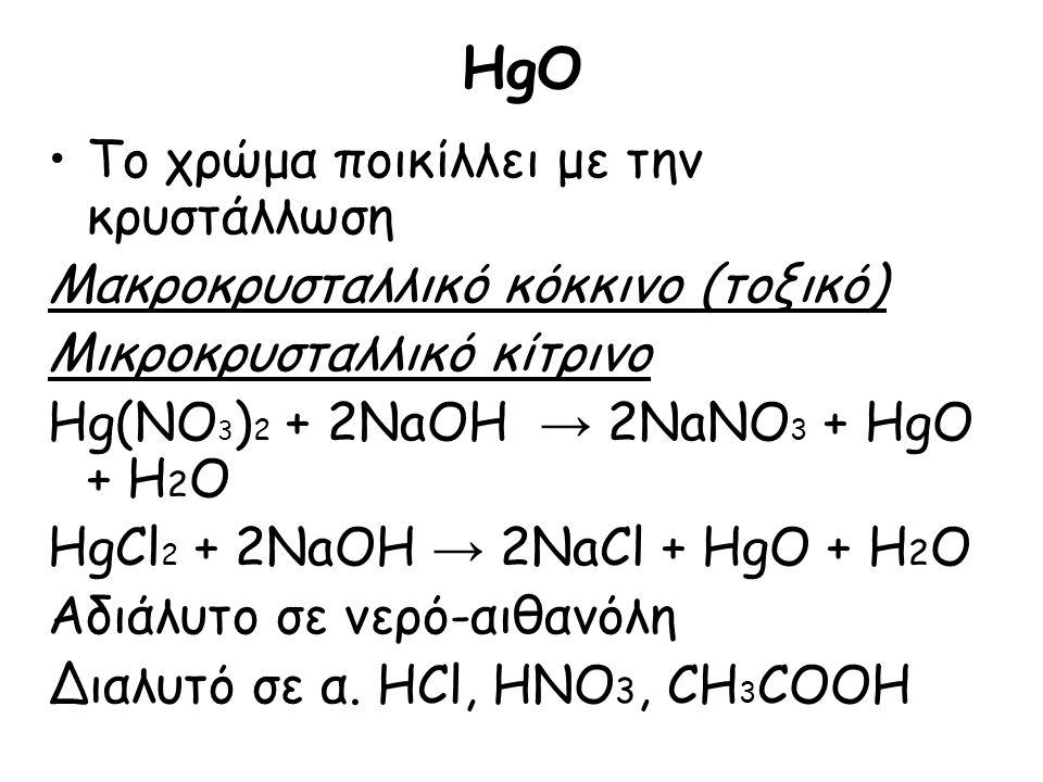 HgO Το χρώμα ποικίλλει με την κρυστάλλωση Μακροκρυσταλλικό κόκκινο (τοξικό) Μικροκρυσταλλικό κίτρινο Hg(NO 3 ) 2 + 2NaOH → 2NaNO 3 + HgO + H 2 O HgCl