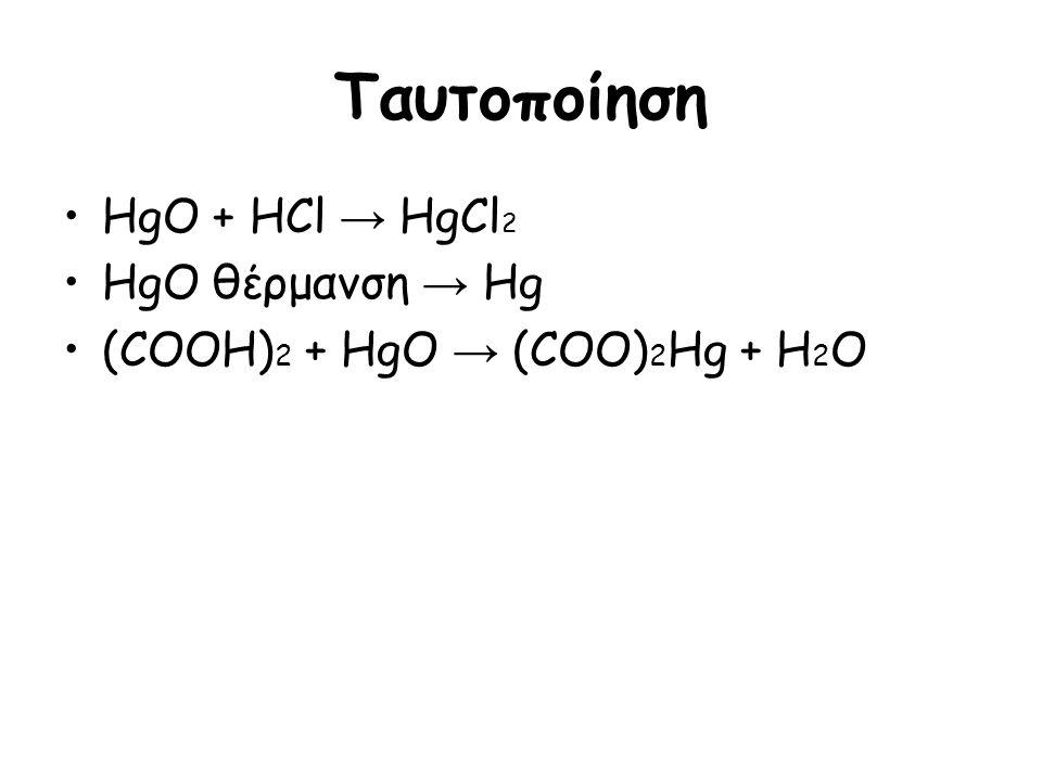 Ταυτοποίηση HgO + HCl → HgCl 2 HgO θέρμανση → Hg (COOH) 2 + HgO → (COO) 2 Hg + H 2 O