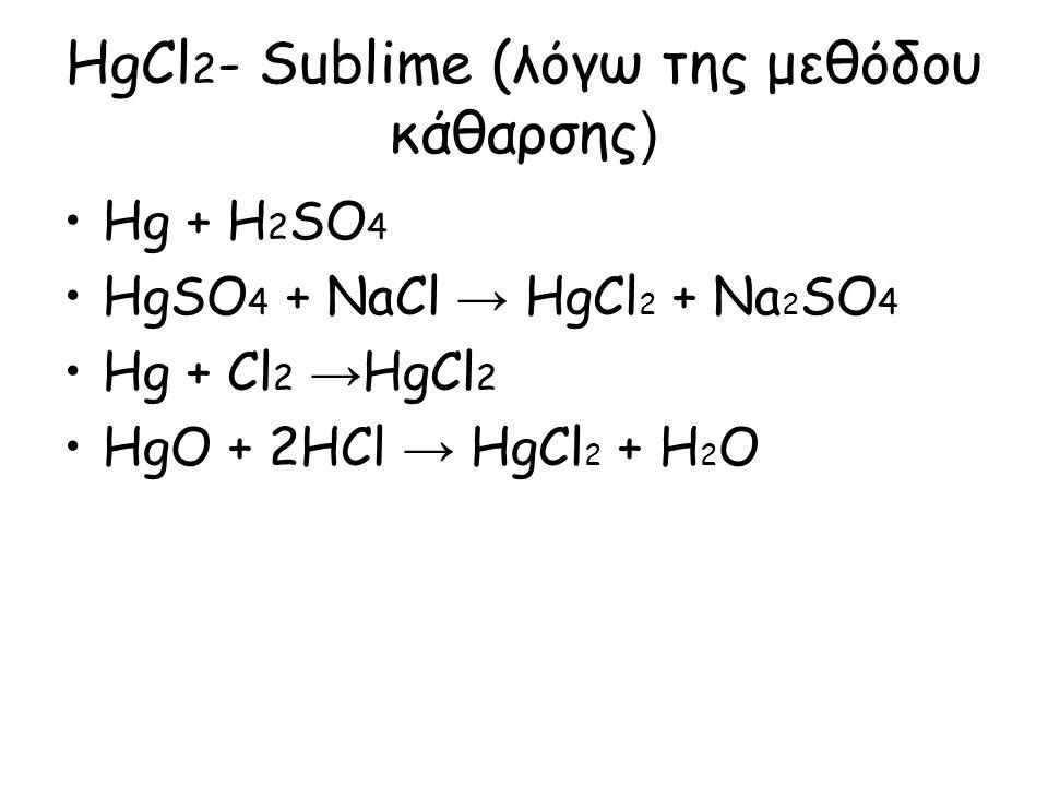 HgCl 2 - Sublime (λόγω της μεθόδου κάθαρσης ) Hg + H 2 SO 4 HgSO 4 + NaCl → HgCl 2 + Na 2 SO 4 Hg + Cl 2 → HgCl 2 HgO + 2HCl → HgCl 2 + H 2 O