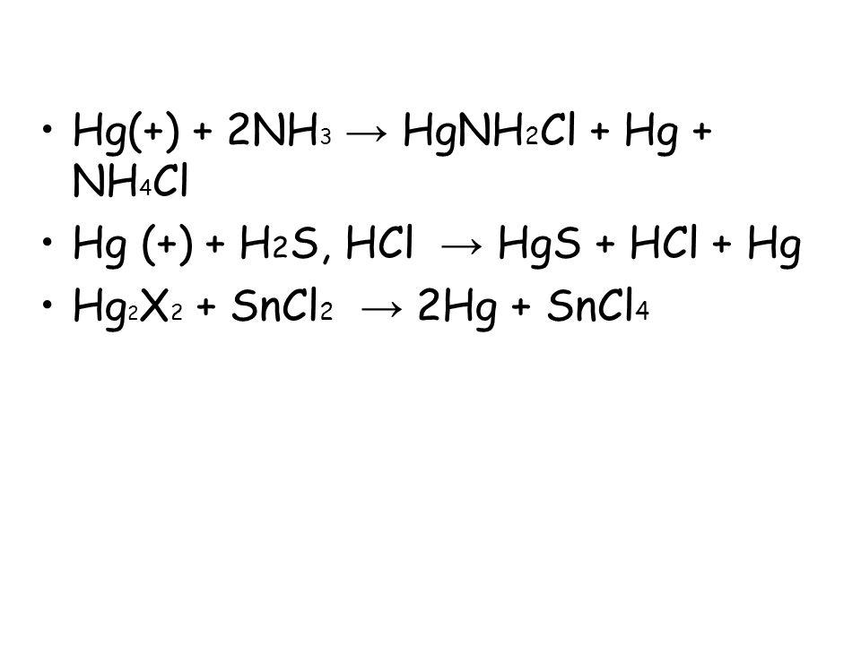 Hg(+) + 2NH 3 → HgNH 2 Cl + Hg + NH 4 Cl Hg (+) + H 2 S, HCl → HgS + HCl + Hg Hg 2 X 2 + SnCl 2 → 2Hg + SnCl 4