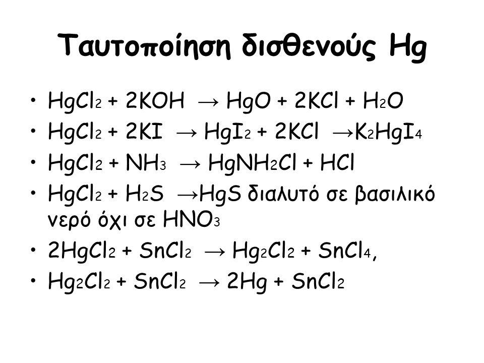 Ταυτοποίηση δισθενούς Hg HgCl 2 + 2KOH → HgO + 2KCl + H 2 O HgCl 2 + 2KI → HgI 2 + 2KCl → K 2 HgI 4 HgCl 2 + NH 3 → HgNH 2 Cl + HCl HgCl 2 + H 2 S → H