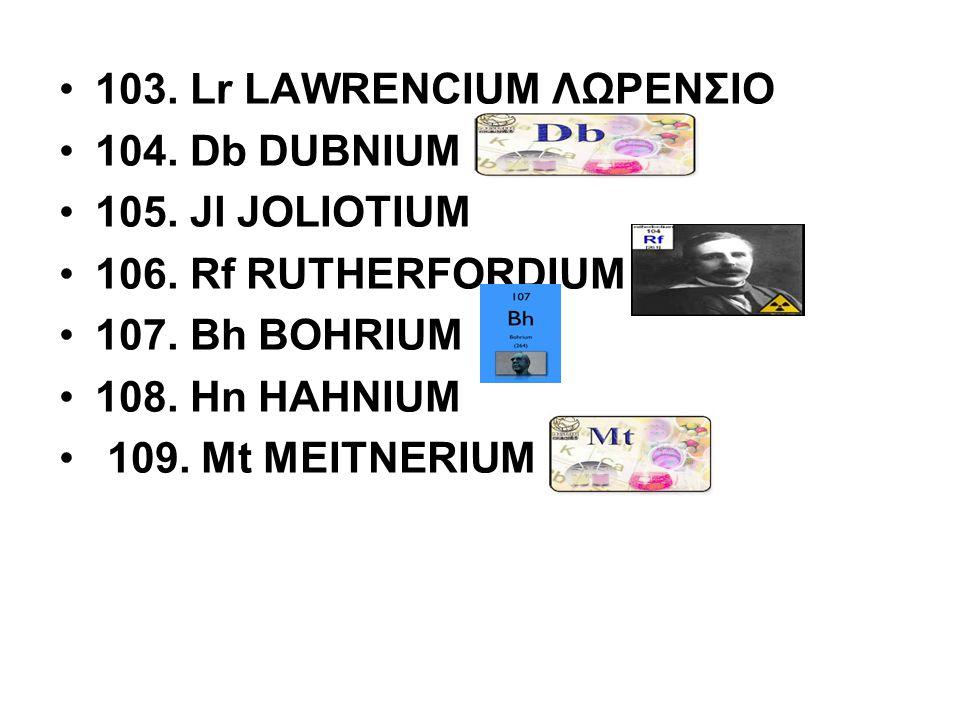 103. Lr LAWRENCIUM ΛΩΡΕΝΣΙΟ 104. Db DUBNIUM 105. Jl JOLIOTIUM 106. Rf RUTHERFORDIUM 107. Bh BOHRIUM 108. Hn HAHNIUM 109. Mt MEITNERIUM