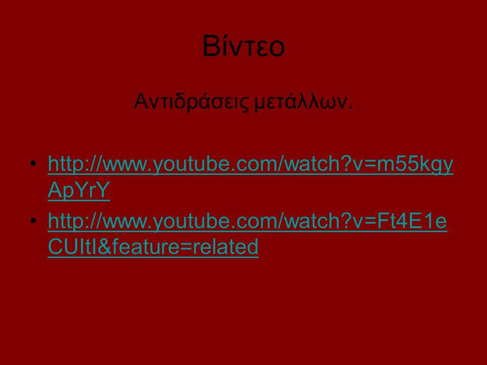 Βίντεο Αντιδράσεις μετάλλων. http://www.youtube.com/watch?v=m55kgy ApYrYhttp://www.youtube.com/watch?v=m55kgy ApYrY http://www.youtube.com/watch?v=Ft4