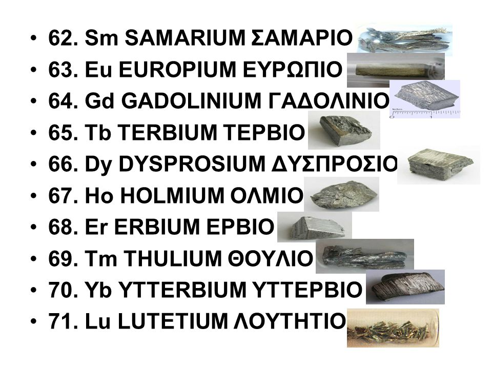 62. Sm SAMARIUM ΣΑΜΑΡΙΟ 63. Eu EUROPIUM ΕΥΡΩΠΙΟ 64. Gd GADOLINIUM ΓΑΔΟΛΙΝΙΟ 65. Tb TERBIUM ΤΕΡΒΙΟ 66. Dy DYSPROSIUM ΔΥΣΠΡΟΣΙΟ 67. Ho HOLMIUM ΟΛΜΙΟ 68.