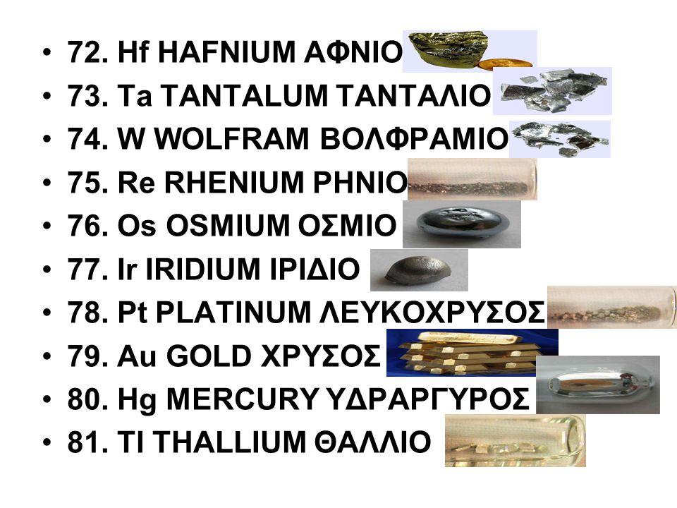 72. Hf HAFNIUM ΑΦΝΙΟ 73. Ta TANTALUM ΤΑΝΤΑΛΙΟ 74. W WOLFRAM ΒΟΛΦΡΑΜΙΟ 75. Re RHENIUM ΡΗΝΙΟ 76. Os OSMIUM ΟΣΜΙΟ 77. Ir IRIDIUM ΙΡΙΔΙΟ 78. Pt PLATINUM Λ