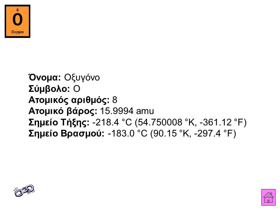 Όνομα: Οξυγόνο Σύμβολο: O Ατομικός αριθμός: 8 Ατομικό βάρος: 15.9994 amu Σημείο Τήξης: -218.4 °C (54.750008 °K, -361.12 °F) Σημείο Βρασμού: -183.0 °C (90.15 °K, -297.4 °F)