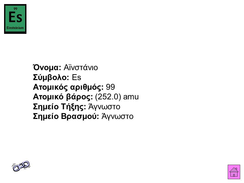 Όνομα: Αϊνστάνιο Σύμβολο: Es Ατομικός αριθμός: 99 Ατομικό βάρος: (252.0) amu Σημείο Τήξης: Άγνωστο Σημείο Βρασμού: Άγνωστο