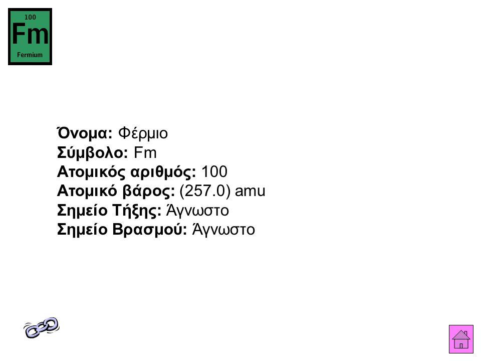 Όνομα: Φέρμιο Σύμβολο: Fm Ατομικός αριθμός: 100 Ατομικό βάρος: (257.0) amu Σημείο Τήξης: Άγνωστο Σημείο Βρασμού: Άγνωστο
