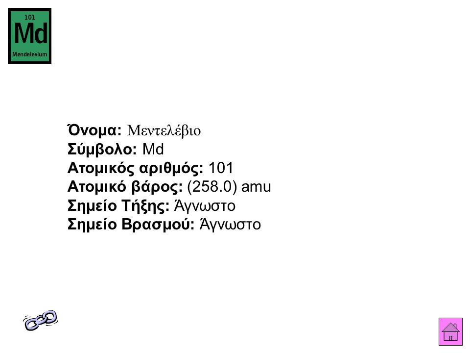 Όνομα: Μεντελέβιο Σύμβολο: Md Ατομικός αριθμός: 101 Ατομικό βάρος: (258.0) amu Σημείο Τήξης: Άγνωστο Σημείο Βρασμού: Άγνωστο