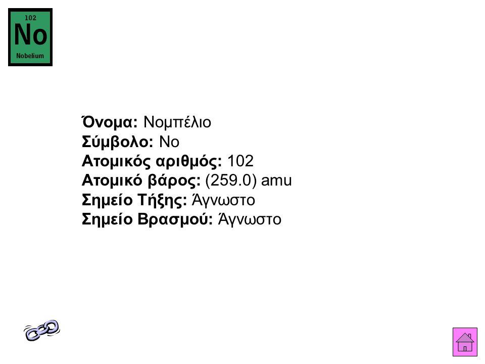 Όνομα: Νομπέλιο Σύμβολο: No Ατομικός αριθμός: 102 Ατομικό βάρος: (259.0) amu Σημείο Τήξης: Άγνωστο Σημείο Βρασμού: Άγνωστο