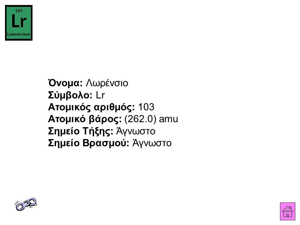 Όνομα: Λωρένσιο Σύμβολο: Lr Ατομικός αριθμός: 103 Ατομικό βάρος: (262.0) amu Σημείο Τήξης: Άγνωστο Σημείο Βρασμού: Άγνωστο