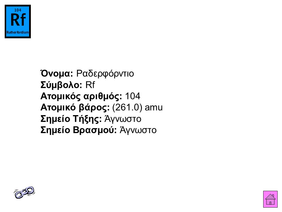 Όνομα: Ραδερφόρντιο Σύμβολο: Rf Ατομικός αριθμός: 104 Ατομικό βάρος: (261.0) amu Σημείο Τήξης: Άγνωστο Σημείο Βρασμού: Άγνωστο