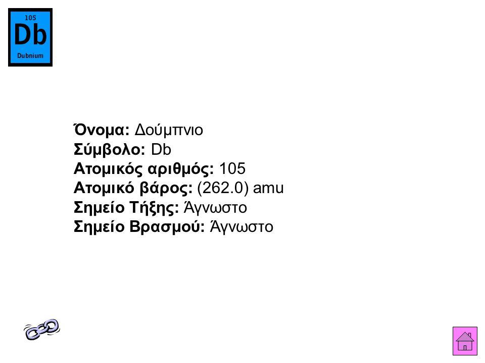 Όνομα: Δούμπνιο Σύμβολο: Db Ατομικός αριθμός: 105 Ατομικό βάρος: (262.0) amu Σημείο Τήξης: Άγνωστο Σημείο Βρασμού: Άγνωστο