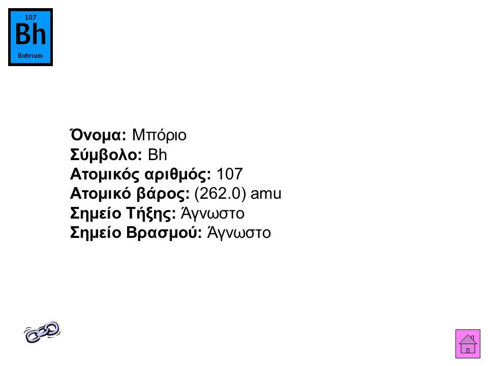 Όνομα: Μπόριο Σύμβολο: Bh Ατομικός αριθμός: 107 Ατομικό βάρος: (262.0) amu Σημείο Τήξης: Άγνωστο Σημείο Βρασμού: Άγνωστο