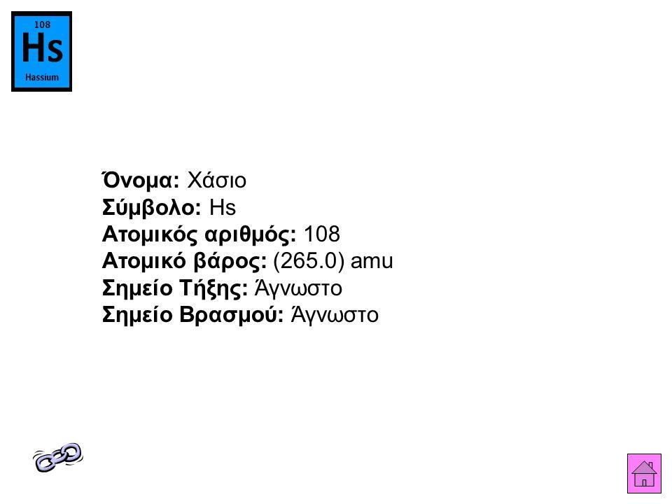 Όνομα: Χάσιο Σύμβολο: Hs Ατομικός αριθμός: 108 Ατομικό βάρος: (265.0) amu Σημείο Τήξης: Άγνωστο Σημείο Βρασμού: Άγνωστο