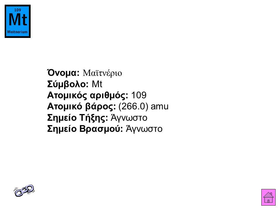 Όνομα: Μαϊτνέριο Σύμβολο: Mt Ατομικός αριθμός: 109 Ατομικό βάρος: (266.0) amu Σημείο Τήξης: Άγνωστο Σημείο Βρασμού: Άγνωστο