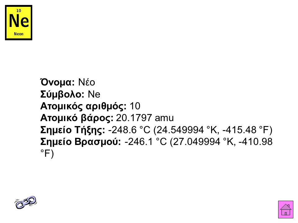 Όνομα: Νέο Σύμβολο: Ne Ατομικός αριθμός: 10 Ατομικό βάρος: 20.1797 amu Σημείο Τήξης: -248.6 °C (24.549994 °K, -415.48 °F) Σημείο Βρασμού: -246.1 °C (27.049994 °K, -410.98 °F)