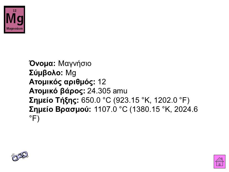Όνομα: Μαγνήσιο Σύμβολο: Mg Ατομικός αριθμός: 12 Ατομικό βάρος: 24.305 amu Σημείο Τήξης: 650.0 °C (923.15 °K, 1202.0 °F) Σημείο Βρασμού: 1107.0 °C (1380.15 °K, 2024.6 °F)
