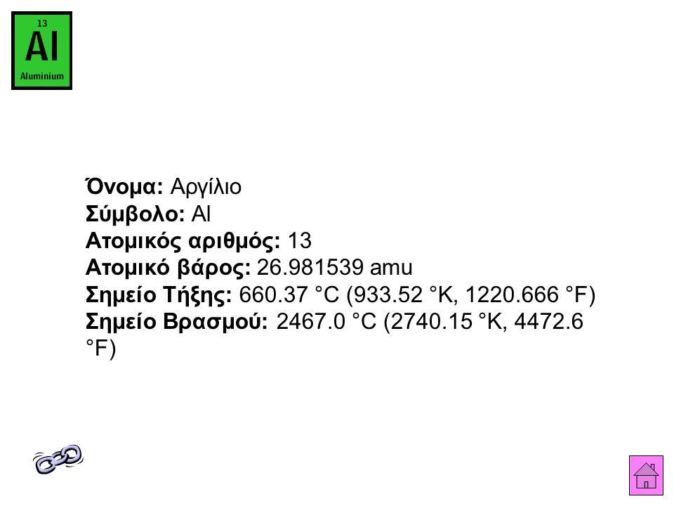 Όνομα: Αργίλιο Σύμβολο: Al Ατομικός αριθμός: 13 Ατομικό βάρος: 26.981539 amu Σημείο Τήξης: 660.37 °C (933.52 °K, 1220.666 °F) Σημείο Βρασμού: 2467.0 °C (2740.15 °K, 4472.6 °F)