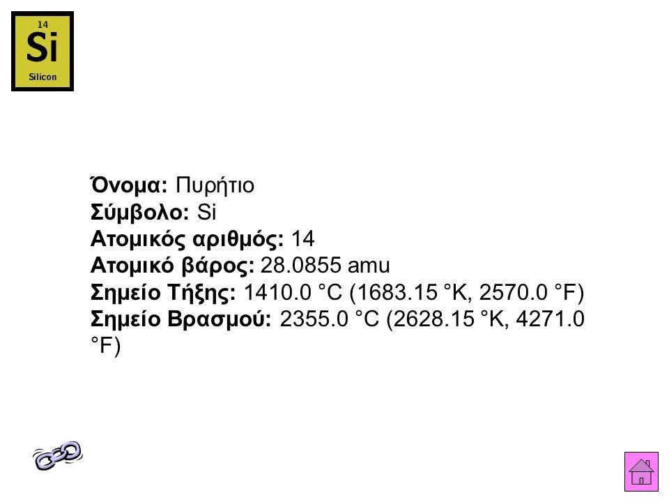 Όνομα: Πυρήτιο Σύμβολο: Si Ατομικός αριθμός: 14 Ατομικό βάρος: 28.0855 amu Σημείο Τήξης: 1410.0 °C (1683.15 °K, 2570.0 °F) Σημείο Βρασμού: 2355.0 °C (2628.15 °K, 4271.0 °F)