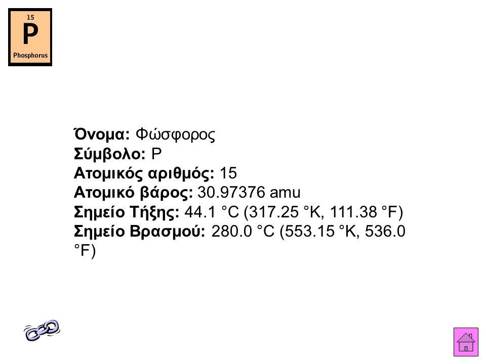 Όνομα: Φώσφορος Σύμβολο: P Ατομικός αριθμός: 15 Ατομικό βάρος: 30.97376 amu Σημείο Τήξης: 44.1 °C (317.25 °K, 111.38 °F) Σημείο Βρασμού: 280.0 °C (553.15 °K, 536.0 °F)