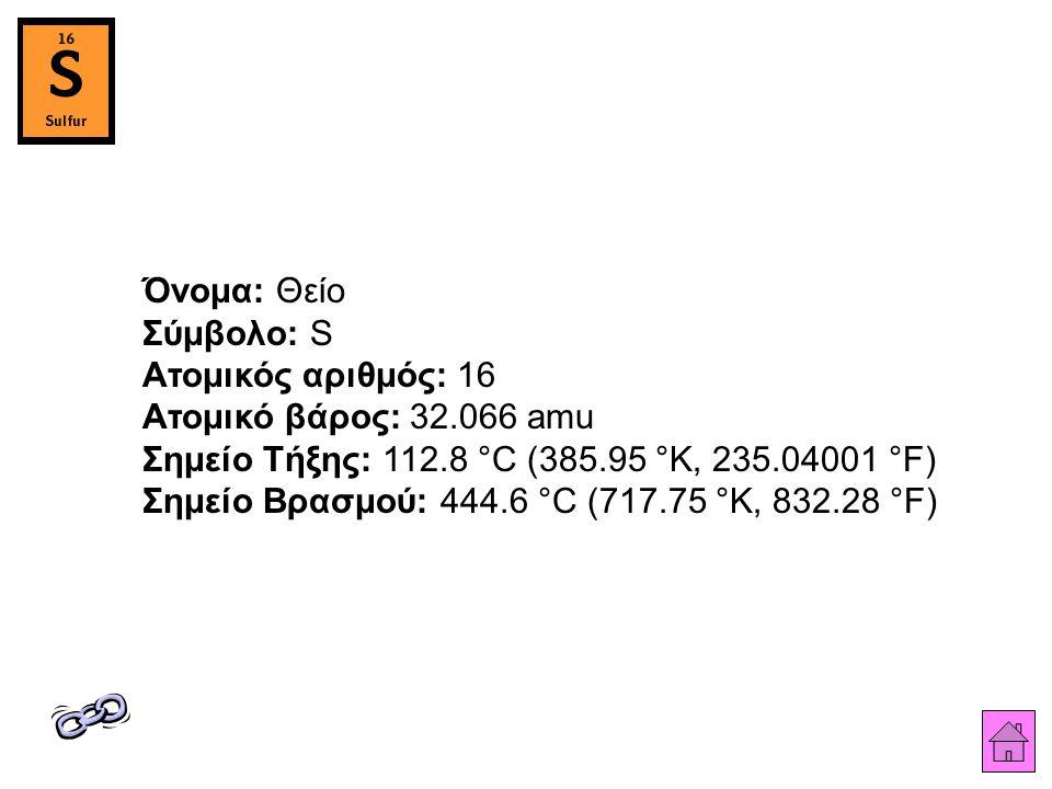 Όνομα: Θείο Σύμβολο: S Ατομικός αριθμός: 16 Ατομικό βάρος: 32.066 amu Σημείο Τήξης: 112.8 °C (385.95 °K, 235.04001 °F) Σημείο Βρασμού: 444.6 °C (717.75 °K, 832.28 °F)