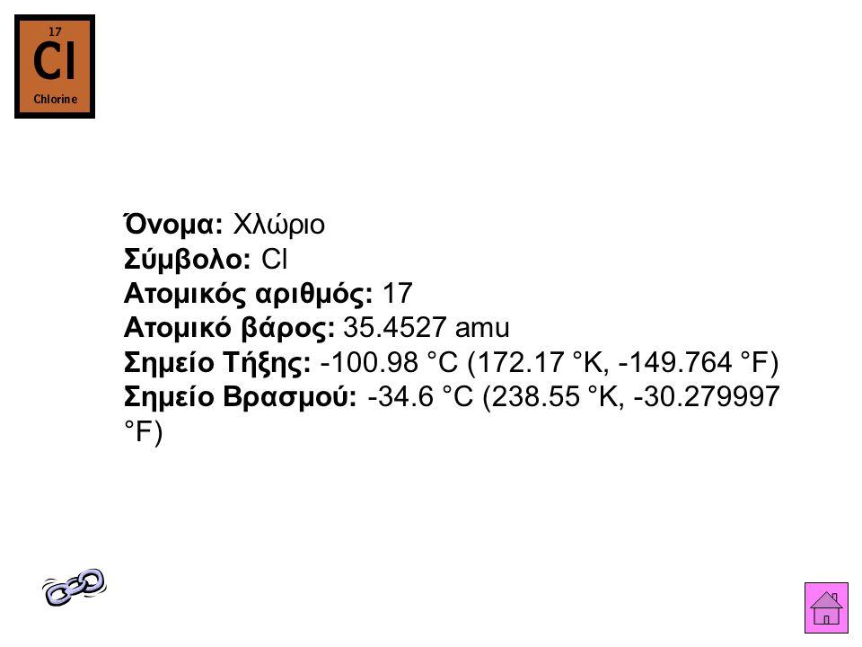 Όνομα: Χλώριο Σύμβολο: Cl Ατομικός αριθμός: 17 Ατομικό βάρος: 35.4527 amu Σημείο Τήξης: -100.98 °C (172.17 °K, -149.764 °F) Σημείο Βρασμού: -34.6 °C (
