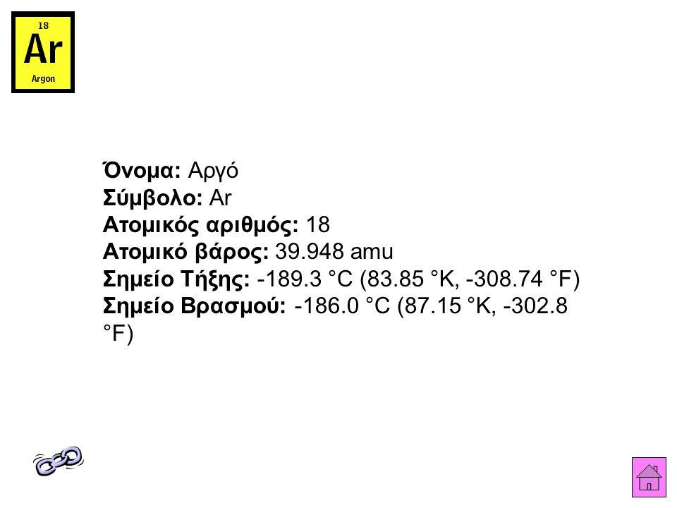 Όνομα: Αργό Σύμβολο: Ar Ατομικός αριθμός: 18 Ατομικό βάρος: 39.948 amu Σημείο Τήξης: -189.3 °C (83.85 °K, -308.74 °F) Σημείο Βρασμού: -186.0 °C (87.15 °K, -302.8 °F)