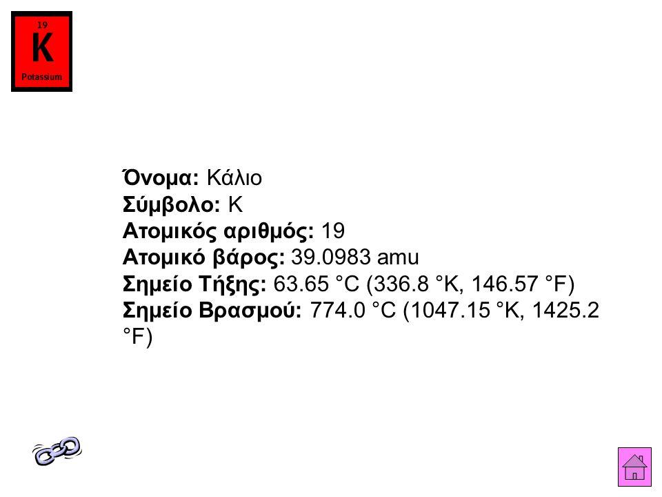 Όνομα: Κάλιο Σύμβολο: K Ατομικός αριθμός: 19 Ατομικό βάρος: 39.0983 amu Σημείο Τήξης: 63.65 °C (336.8 °K, 146.57 °F) Σημείο Βρασμού: 774.0 °C (1047.15 °K, 1425.2 °F)