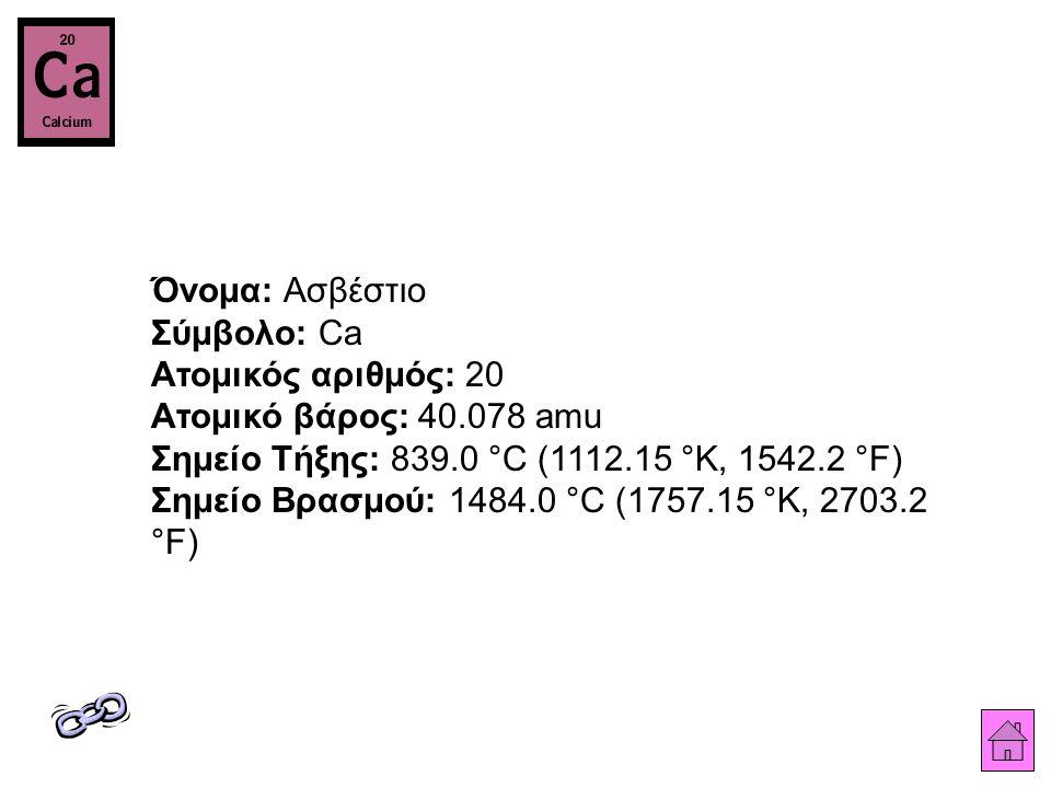 Όνομα: Ασβέστιο Σύμβολο: Ca Ατομικός αριθμός: 20 Ατομικό βάρος: 40.078 amu Σημείο Τήξης: 839.0 °C (1112.15 °K, 1542.2 °F) Σημείο Βρασμού: 1484.0 °C (1