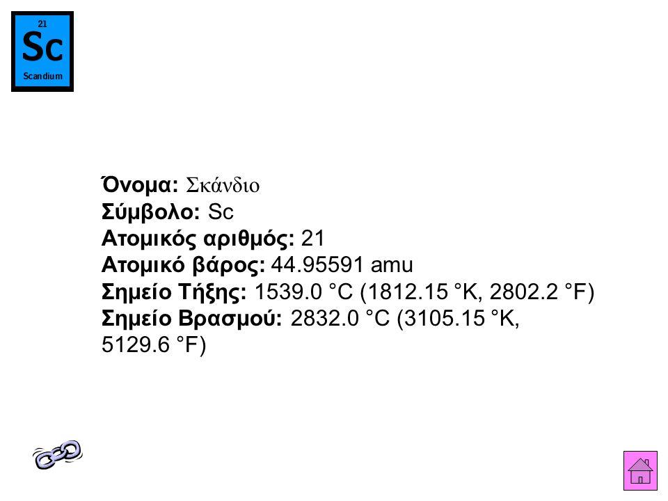 Όνομα: Σκάνδιο Σύμβολο: Sc Ατομικός αριθμός: 21 Ατομικό βάρος: 44.95591 amu Σημείο Τήξης: 1539.0 °C (1812.15 °K, 2802.2 °F) Σημείο Βρασμού: 2832.0 °C