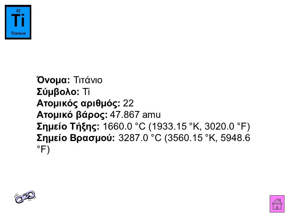 Όνομα: Τιτάνιο Σύμβολο: Ti Ατομικός αριθμός: 22 Ατομικό βάρος: 47.867 amu Σημείο Τήξης: 1660.0 °C (1933.15 °K, 3020.0 °F) Σημείο Βρασμού: 3287.0 °C (3560.15 °K, 5948.6 °F)