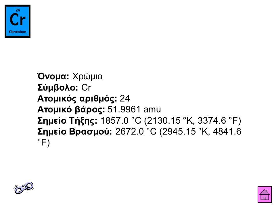 Όνομα: Χρώμιο Σύμβολο: Cr Ατομικός αριθμός: 24 Ατομικό βάρος: 51.9961 amu Σημείο Τήξης: 1857.0 °C (2130.15 °K, 3374.6 °F) Σημείο Βρασμού: 2672.0 °C (2945.15 °K, 4841.6 °F)