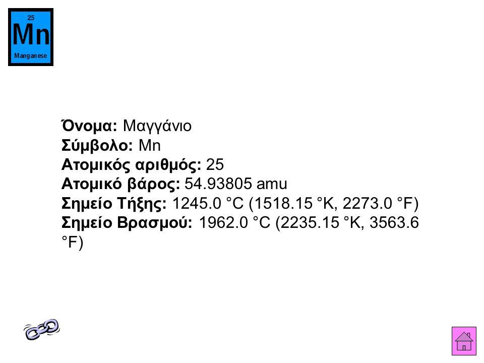 Όνομα: Μαγγάνιο Σύμβολο: Mn Ατομικός αριθμός: 25 Ατομικό βάρος: 54.93805 amu Σημείο Τήξης: 1245.0 °C (1518.15 °K, 2273.0 °F) Σημείο Βρασμού: 1962.0 °C (2235.15 °K, 3563.6 °F)