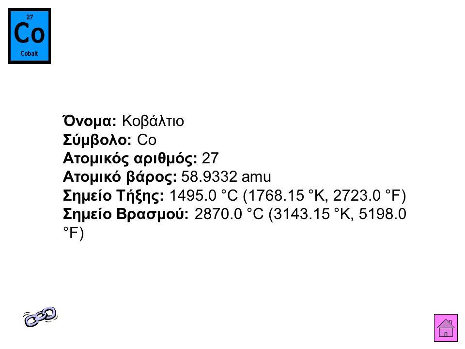 Όνομα: Κοβάλτιο Σύμβολο: Co Ατομικός αριθμός: 27 Ατομικό βάρος: 58.9332 amu Σημείο Τήξης: 1495.0 °C (1768.15 °K, 2723.0 °F) Σημείο Βρασμού: 2870.0 °C (3143.15 °K, 5198.0 °F)