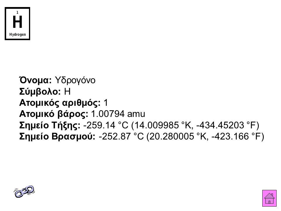 Όνομα: Υδρογόνο Σύμβολο: H Ατομικός αριθμός: 1 Ατομικό βάρος: 1.00794 amu Σημείο Τήξης: -259.14 °C (14.009985 °K, -434.45203 °F) Σημείο Βρασμού: -252.87 °C (20.280005 °K, -423.166 °F)