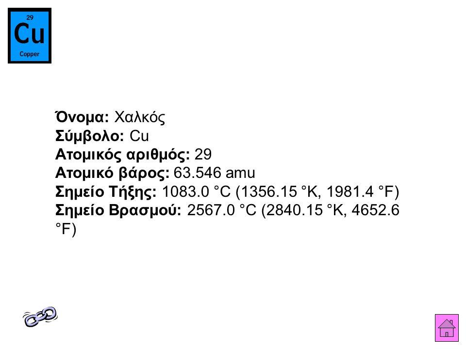 Όνομα: Χαλκός Σύμβολο: Cu Ατομικός αριθμός: 29 Ατομικό βάρος: 63.546 amu Σημείο Τήξης: 1083.0 °C (1356.15 °K, 1981.4 °F) Σημείο Βρασμού: 2567.0 °C (2840.15 °K, 4652.6 °F)